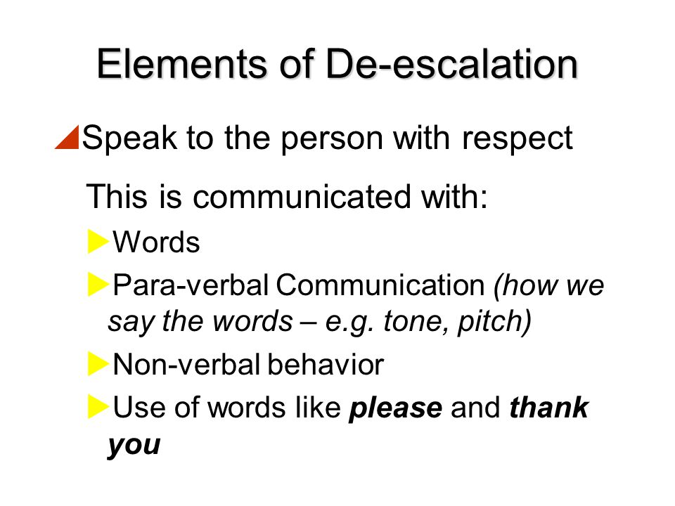 Elements of De-escalation  Come to an agreement on something  Establishing a point of agreement will help solidify your relationship and help gain t