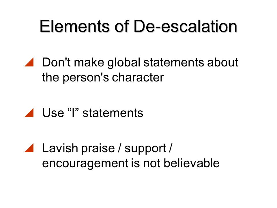 Elements of De-escalation  Speak to the person with respect This is communicated with:  Words  Para-verbal Communication (how we say the words – e.