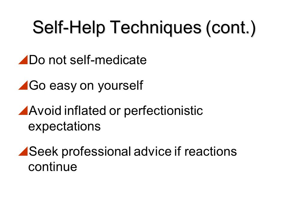 Self-Help Techniques (cont.)  Work on routine tasks if it is too difficult to concentrate on demanding duties  If you cannot sleep or feel too anxio