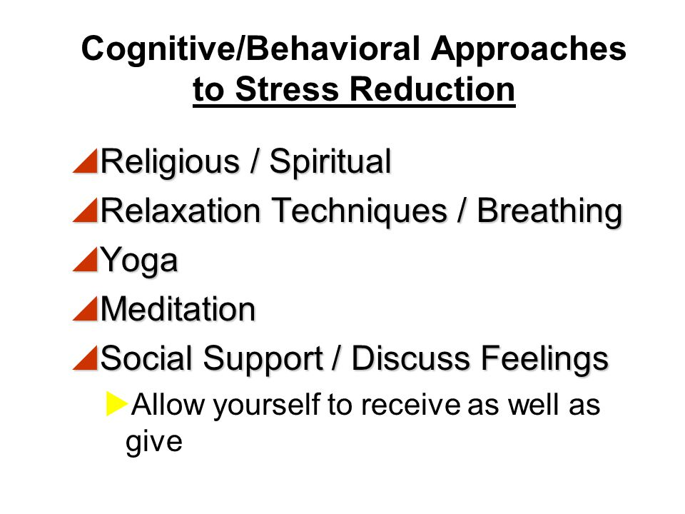 Cognitive/Behavioral Approaches to Stress Reduction  Adequate Rest  Exercise / Movement  Diet / Balanced Nutrition  Enough H 2 O  Moderate Chemic