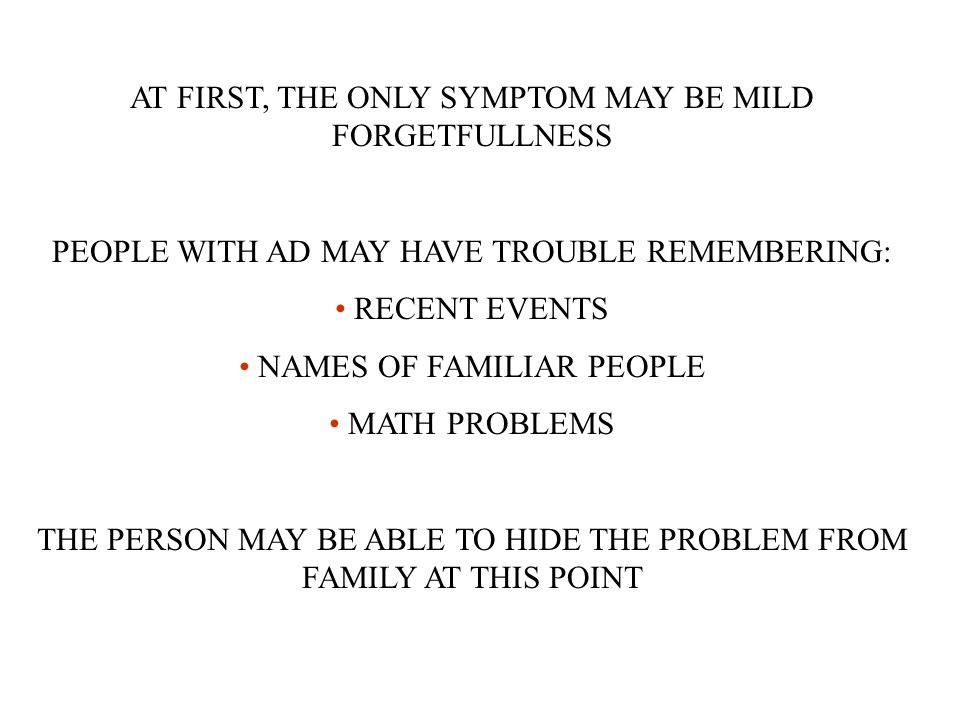 AT FIRST, THE ONLY SYMPTOM MAY BE MILD FORGETFULLNESS PEOPLE WITH AD MAY HAVE TROUBLE REMEMBERING: RECENT EVENTS NAMES OF FAMILIAR PEOPLE MATH PROBLEMS THE PERSON MAY BE ABLE TO HIDE THE PROBLEM FROM FAMILY AT THIS POINT