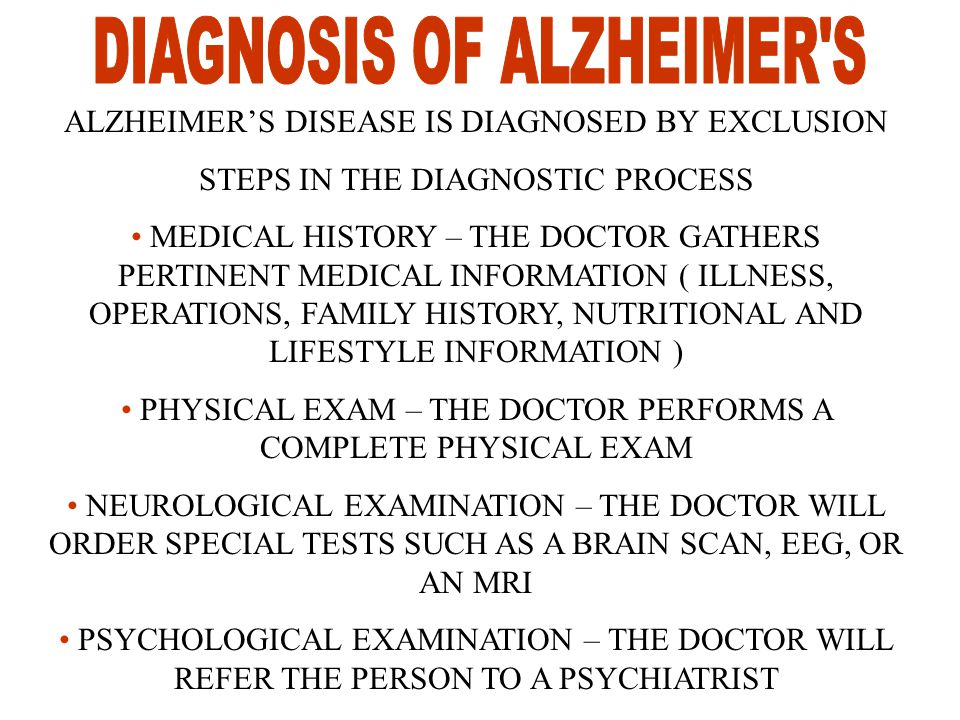 ALZHEIMER'S DISEASE IS DIAGNOSED BY EXCLUSION STEPS IN THE DIAGNOSTIC PROCESS MEDICAL HISTORY – THE DOCTOR GATHERS PERTINENT MEDICAL INFORMATION ( ILLNESS, OPERATIONS, FAMILY HISTORY, NUTRITIONAL AND LIFESTYLE INFORMATION ) PHYSICAL EXAM – THE DOCTOR PERFORMS A COMPLETE PHYSICAL EXAM NEUROLOGICAL EXAMINATION – THE DOCTOR WILL ORDER SPECIAL TESTS SUCH AS A BRAIN SCAN, EEG, OR AN MRI PSYCHOLOGICAL EXAMINATION – THE DOCTOR WILL REFER THE PERSON TO A PSYCHIATRIST
