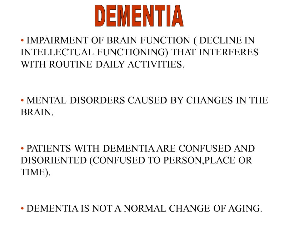 IMPAIRMENT OF BRAIN FUNCTION ( DECLINE IN INTELLECTUAL FUNCTIONING) THAT INTERFERES WITH ROUTINE DAILY ACTIVITIES.