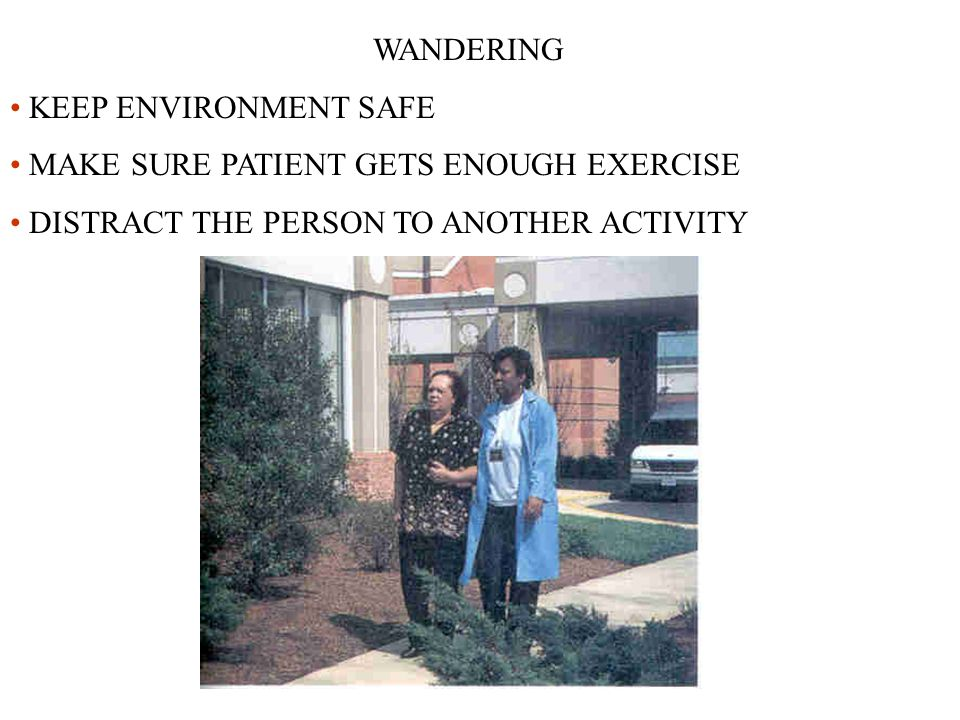 WANDERING KEEP ENVIRONMENT SAFE MAKE SURE PATIENT GETS ENOUGH EXERCISE DISTRACT THE PERSON TO ANOTHER ACTIVITY