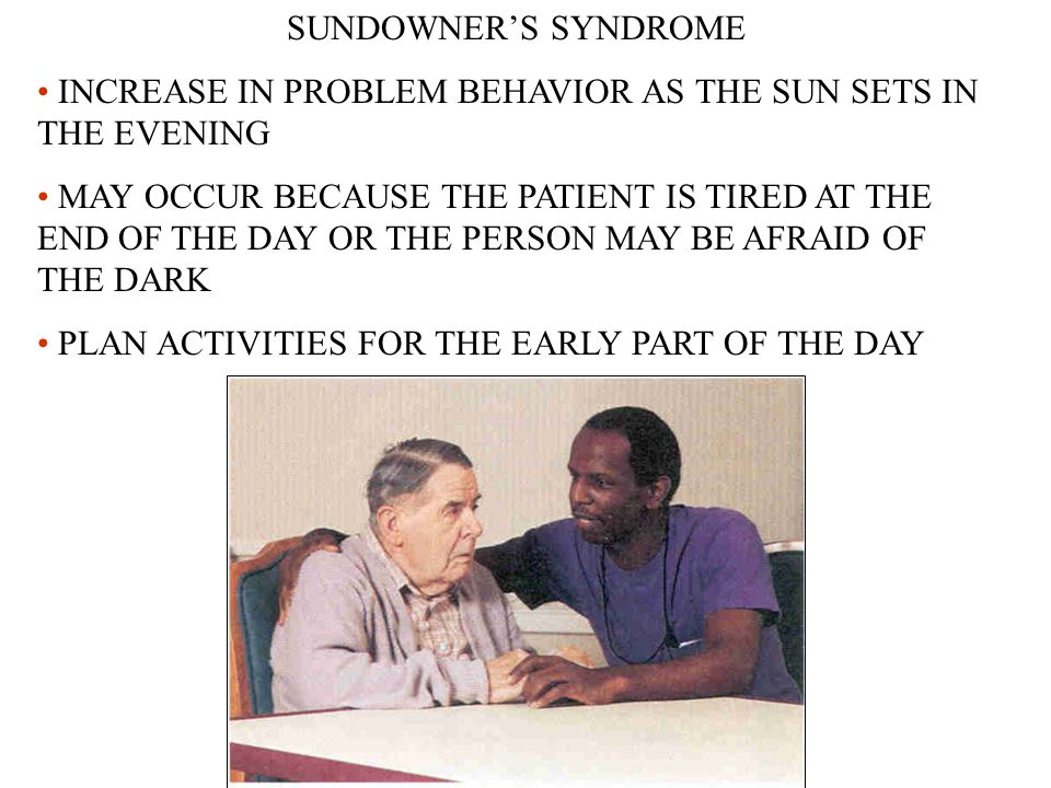 SUNDOWNER'S SYNDROME INCREASE IN PROBLEM BEHAVIOR AS THE SUN SETS IN THE EVENING MAY OCCUR BECAUSE THE PATIENT IS TIRED AT THE END OF THE DAY OR THE PERSON MAY BE AFRAID OF THE DARK PLAN ACTIVITIES FOR THE EARLY PART OF THE DAY