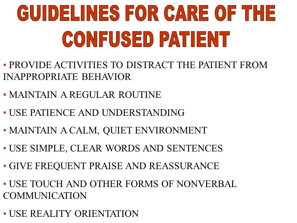 PROVIDE ACTIVITIES TO DISTRACT THE PATIENT FROM INAPPROPRIATE BEHAVIOR MAINTAIN A REGULAR ROUTINE USE PATIENCE AND UNDERSTANDING MAINTAIN A CALM, QUIET ENVIRONMENT USE SIMPLE, CLEAR WORDS AND SENTENCES GIVE FREQUENT PRAISE AND REASSURANCE USE TOUCH AND OTHER FORMS OF NONVERBAL COMMUNICATION USE REALITY ORIENTATION