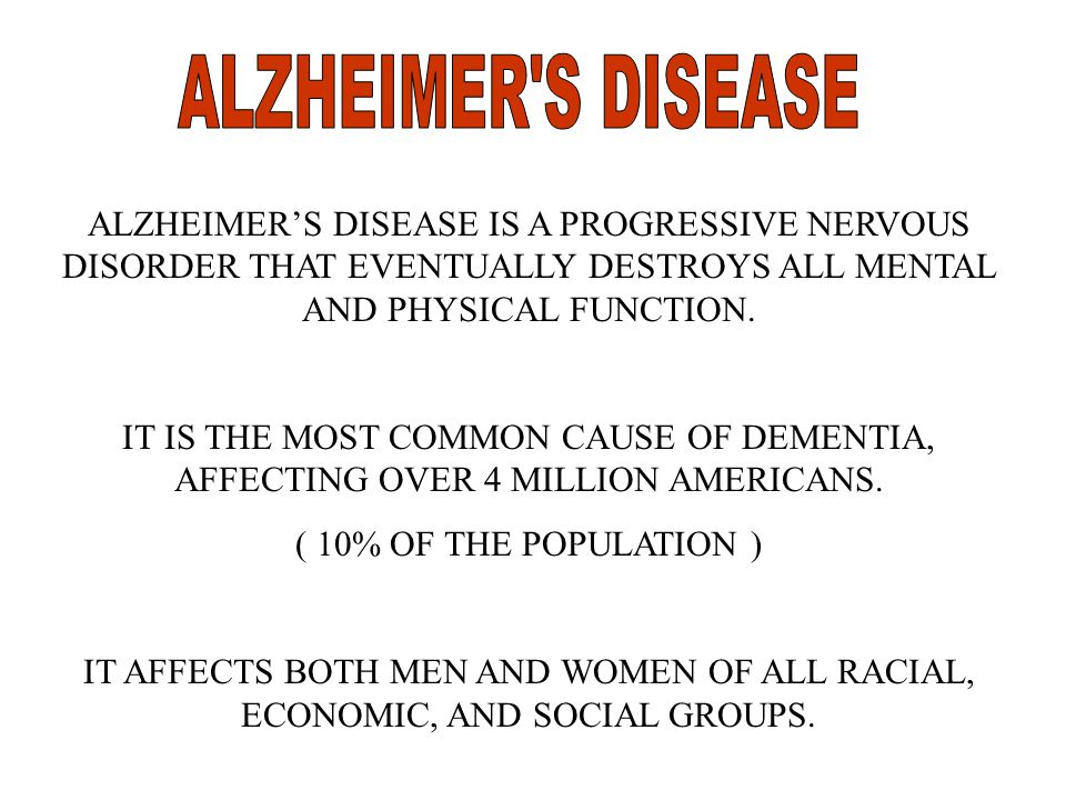 ALZHEIMER'S DISEASE IS A PROGRESSIVE NERVOUS DISORDER THAT EVENTUALLY DESTROYS ALL MENTAL AND PHYSICAL FUNCTION.