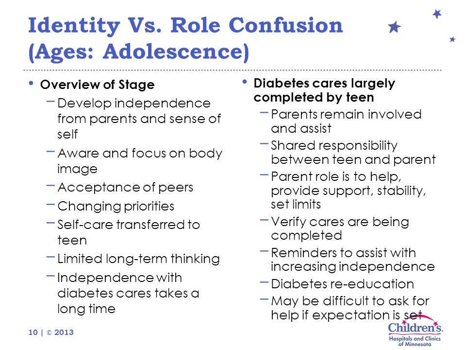 10 | © 2013 Identity Vs. Role Confusion (Ages: Adolescence) Overview of Stage − Develop independence from parents and sense of self − Aware and focus