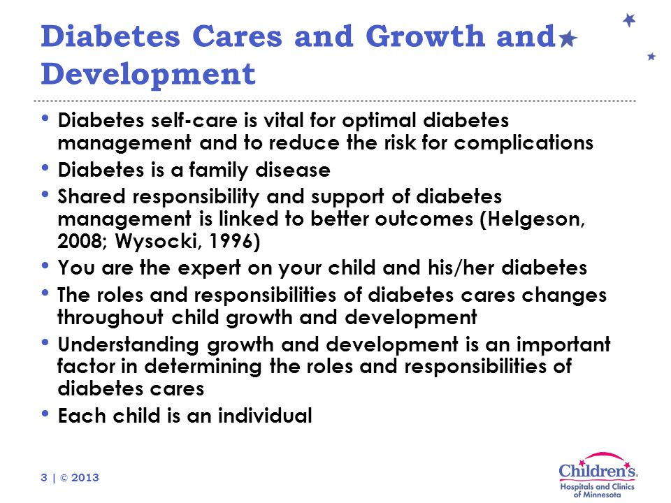 3 | © 2013 Diabetes Cares and Growth and Development Diabetes self-care is vital for optimal diabetes management and to reduce the risk for complications Diabetes is a family disease Shared responsibility and support of diabetes management is linked to better outcomes (Helgeson, 2008; Wysocki, 1996) You are the expert on your child and his/her diabetes The roles and responsibilities of diabetes cares changes throughout child growth and development Understanding growth and development is an important factor in determining the roles and responsibilities of diabetes cares Each child is an individual