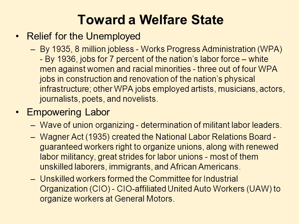 Toward a Welfare State Relief for the Unemployed –By 1935, 8 million jobless - Works Progress Administration (WPA) - By 1936, jobs for 7 percent of th