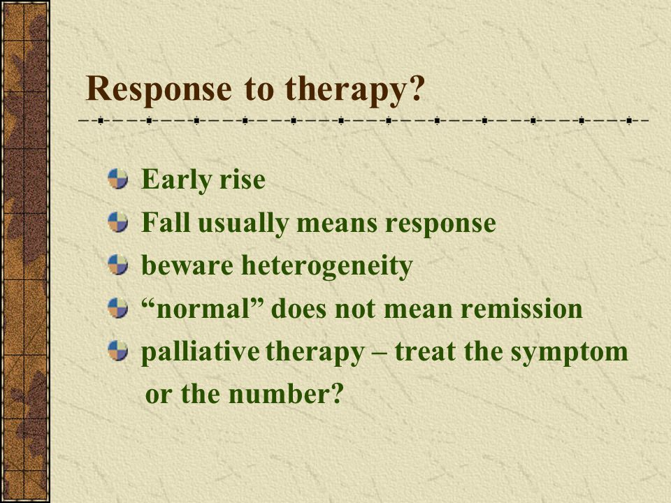 "Response to therapy? Early rise Fall usually means response beware heterogeneity ""normal"" does not mean remission palliative therapy – treat the sympt"
