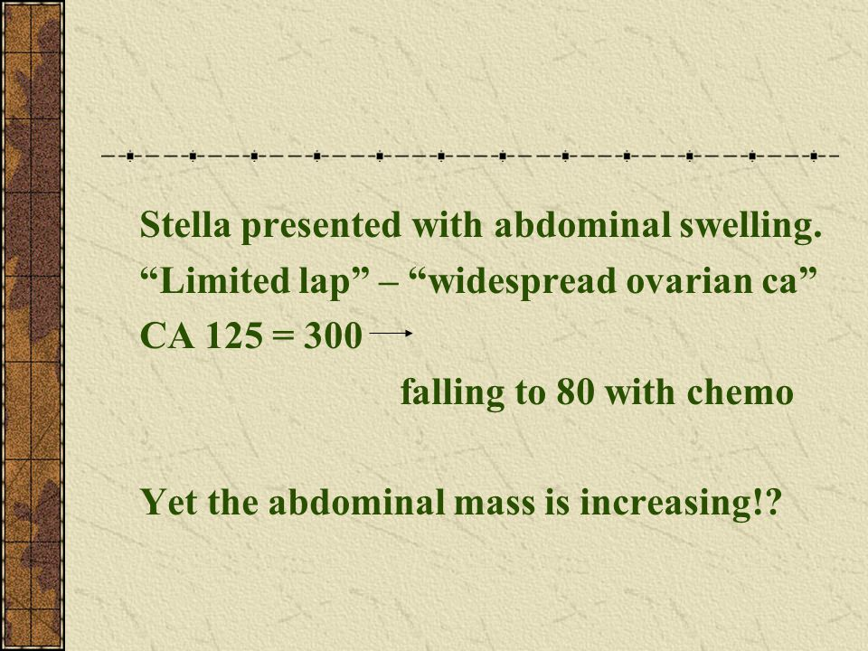 "Stella presented with abdominal swelling. ""Limited lap"" – ""widespread ovarian ca"" CA 125 = 300 falling to 80 with chemo Yet the abdominal mass is incr"