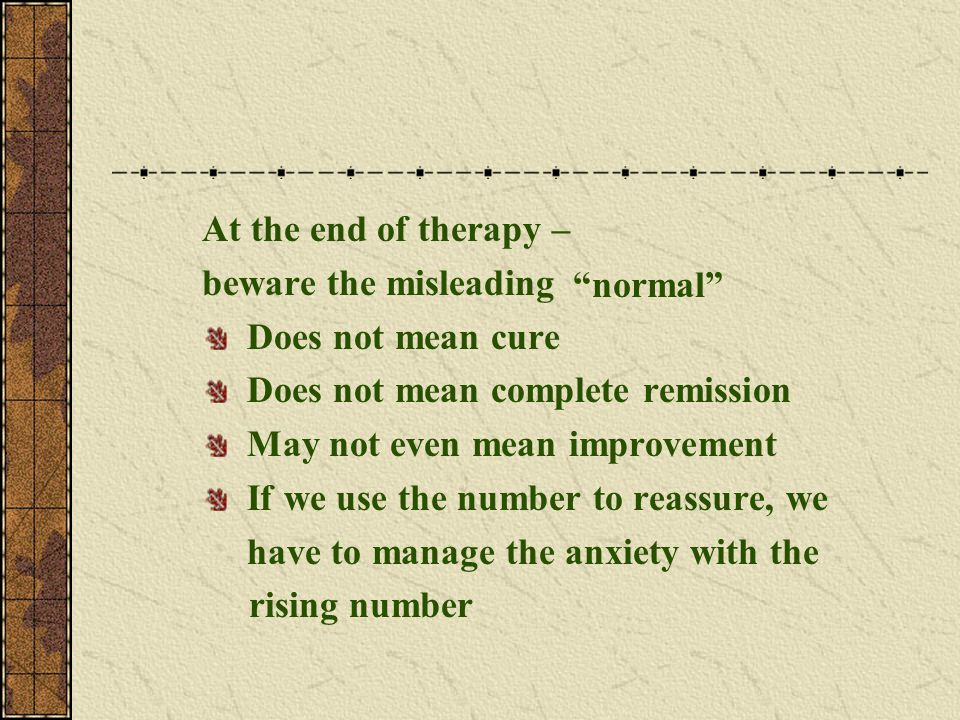 At the end of therapy – beware the misleading Does not mean cure Does not mean complete remission May not even mean improvement If we use the number t