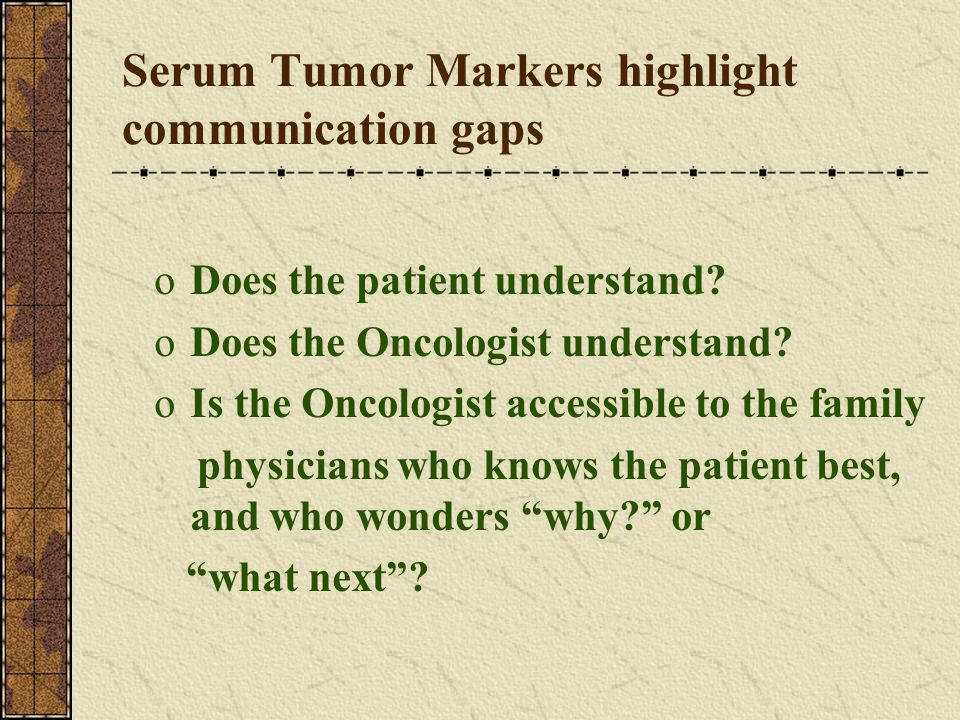 Serum Tumor Markers highlight communication gaps oDoes the patient understand? oDoes the Oncologist understand? oIs the Oncologist accessible to the f