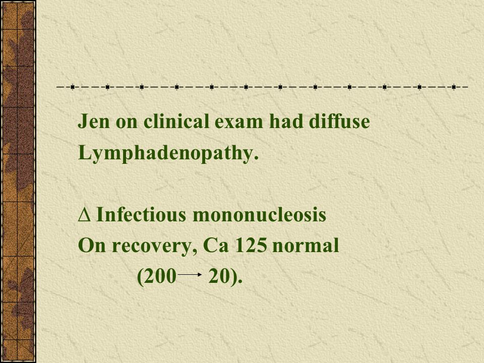 Jen on clinical exam had diffuse Lymphadenopathy.  Infectious mononucleosis On recovery, Ca 125 normal (200 20).