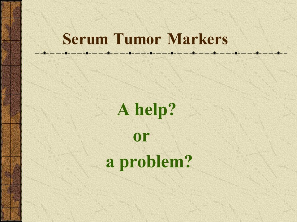Serum Tumor Markers A help? or a problem?