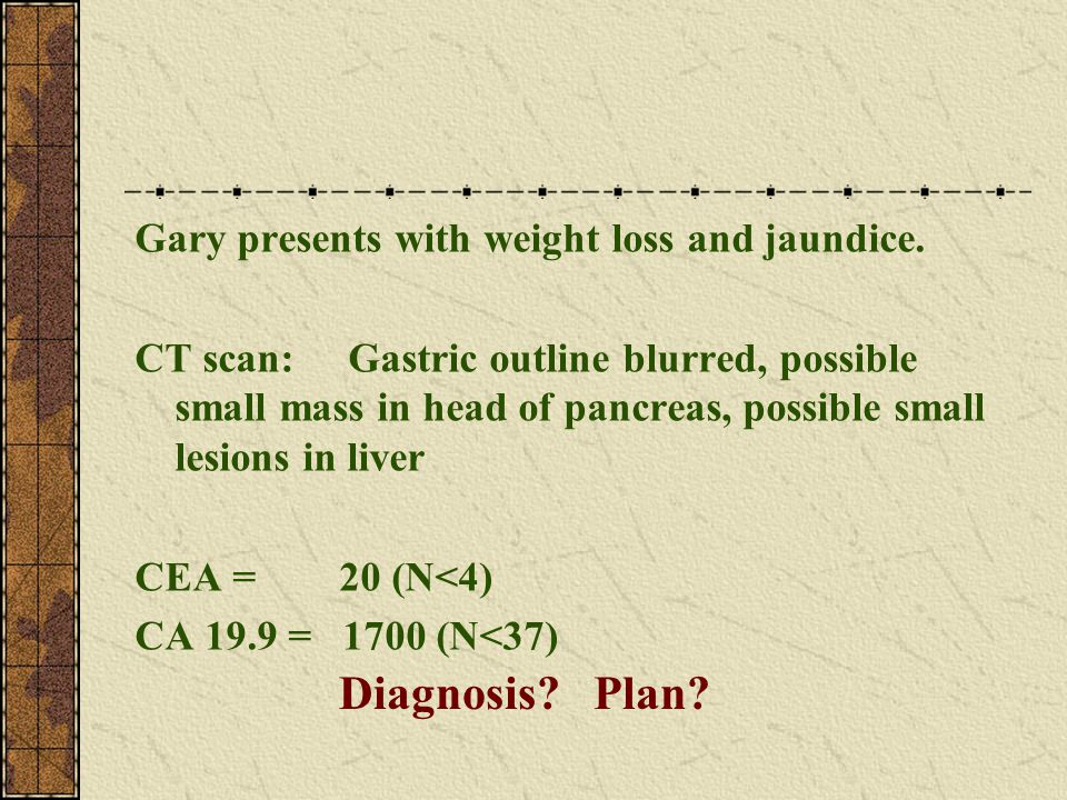 Gary presents with weight loss and jaundice. CT scan: Gastric outline blurred, possible small mass in head of pancreas, possible small lesions in live