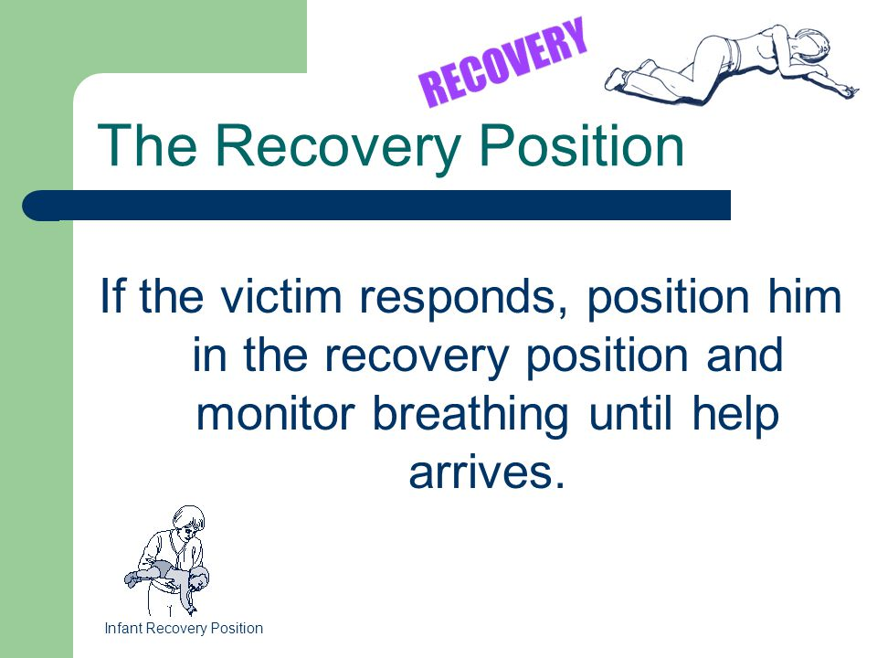 If the victim responds, position him in the recovery position and monitor breathing until help arrives. The Recovery Position Infant Recovery Position