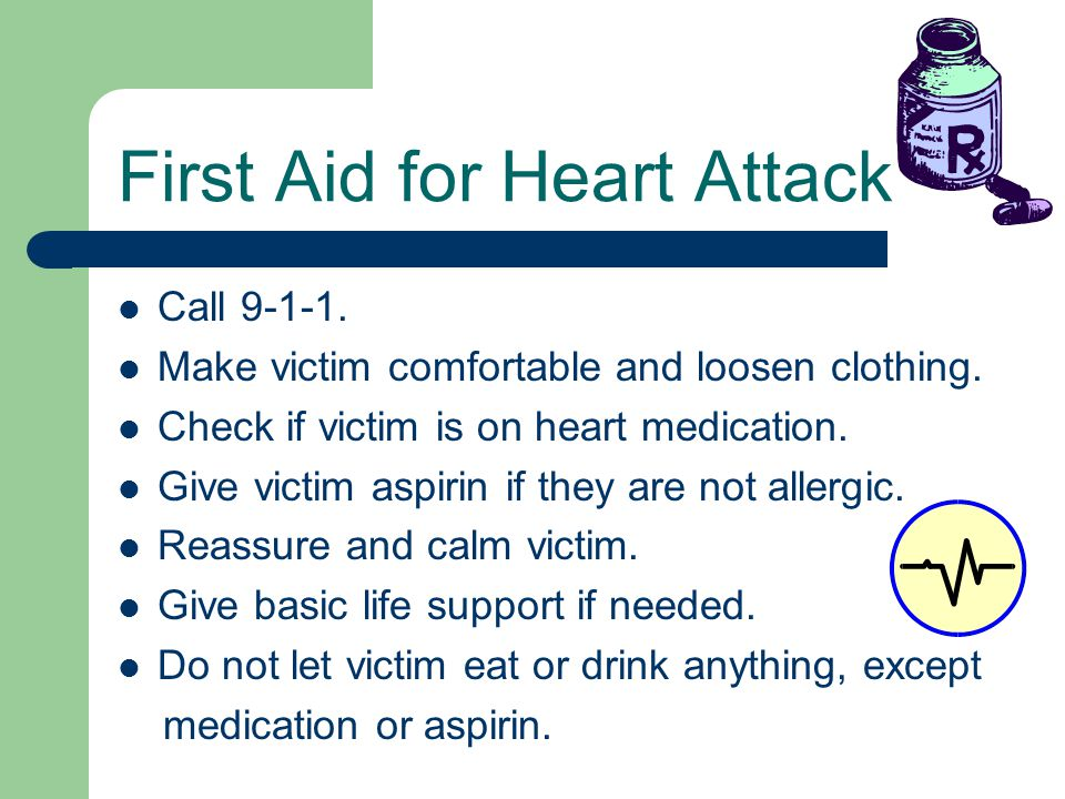 Call 9-1-1. Make victim comfortable and loosen clothing. Check if victim is on heart medication. Give victim aspirin if they are not allergic. Reassur