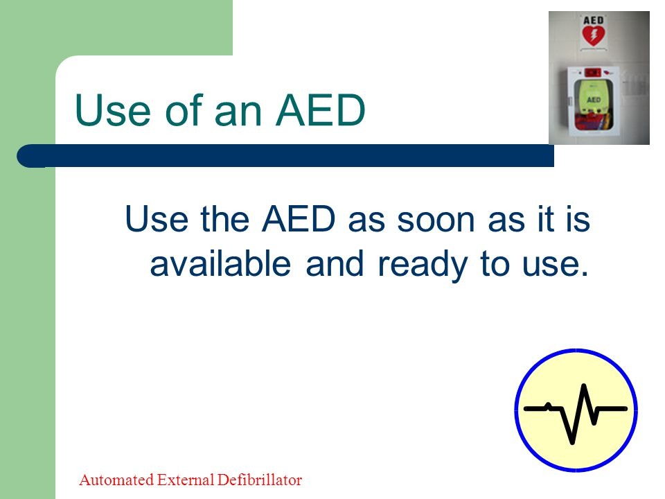 Use the AED as soon as it is available and ready to use. Use of an AED Automated External Defibrillator