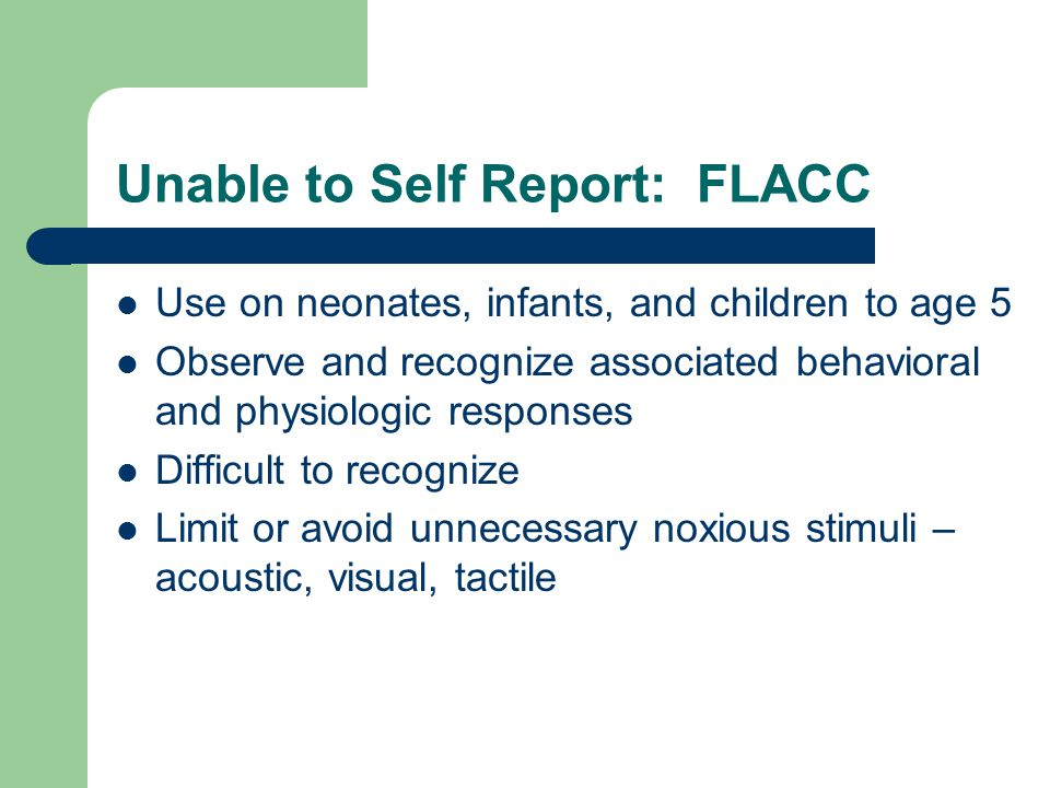 FLACC Scale FaceLegsActivityCry Consol- ability 0 Smiling or relaxed RelaxedLying quietlyNot cryingContent, relaxed 1 Occasional grimace SquirmingSquirming and shifting back & forth Moans & whimpers Reassured by occ.