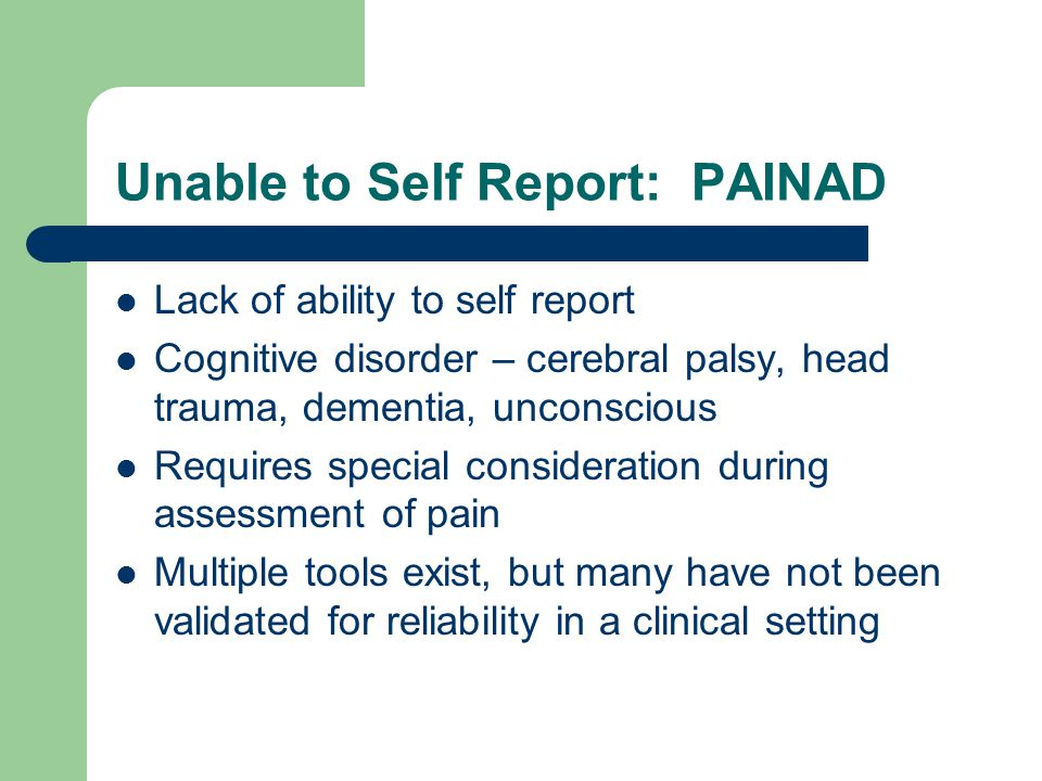 PAINAD Scale This tool, while developed primarily for use in patients with advanced dementia can be used in other patients who lack the ability to report their pain Assesses five areas – Breathing independent of vocalization – Negative vocalization – Facial expression – Body language – Consolablity Scale: 0 - 10