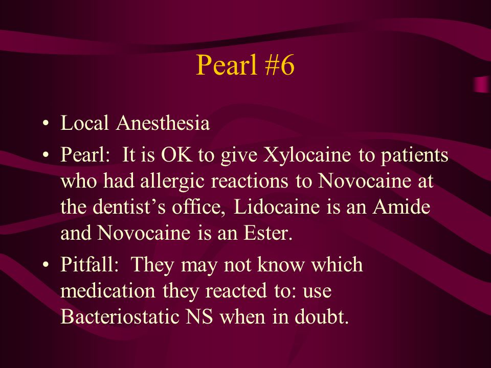 Pearl #6 Local Anesthesia Pearl: It is OK to give Xylocaine to patients who had allergic reactions to Novocaine at the dentist's office, Lidocaine is an Amide and Novocaine is an Ester.