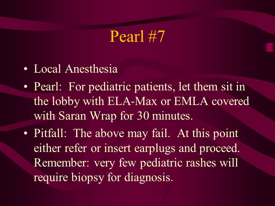 Pearl #7 Local Anesthesia Pearl: For pediatric patients, let them sit in the lobby with ELA-Max or EMLA covered with Saran Wrap for 30 minutes. Pitfal