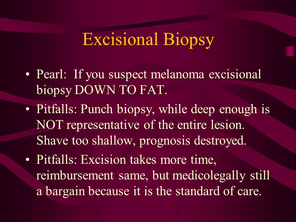 Excisional Biopsy Pearl: If you suspect melanoma excisional biopsy DOWN TO FAT. Pitfalls: Punch biopsy, while deep enough is NOT representative of the