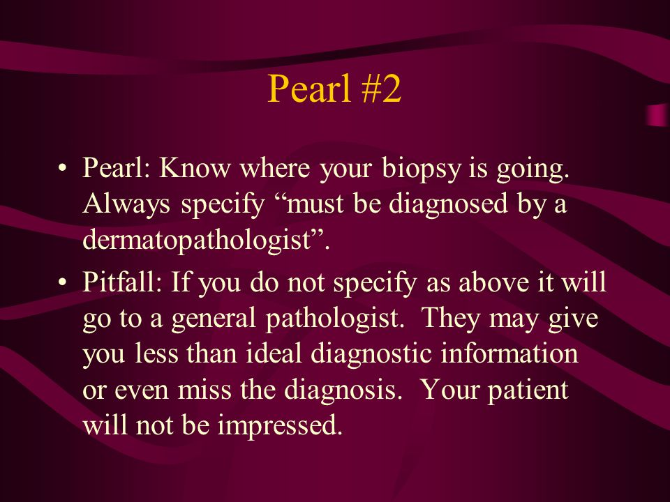 """Pearl #2 Pearl: Know where your biopsy is going. Always specify """"must be diagnosed by a dermatopathologist"""". Pitfall: If you do not specify as above i"""