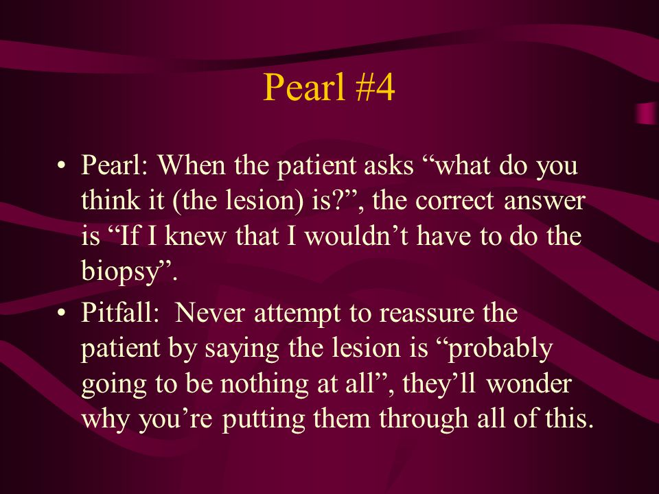 Pearl #4 Pearl: When the patient asks what do you think it (the lesion) is? , the correct answer is If I knew that I wouldn't have to do the biopsy .
