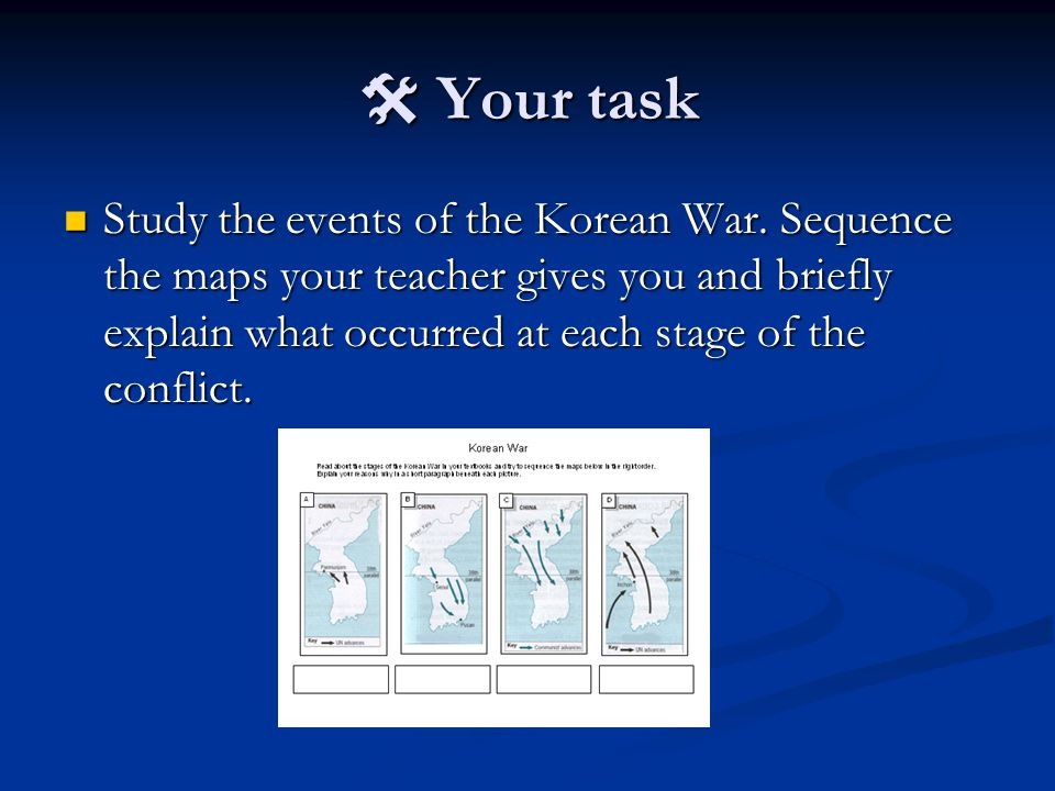  Your task Study the events of the Korean War. Sequence the maps your teacher gives you and briefly explain what occurred at each stage of the confli