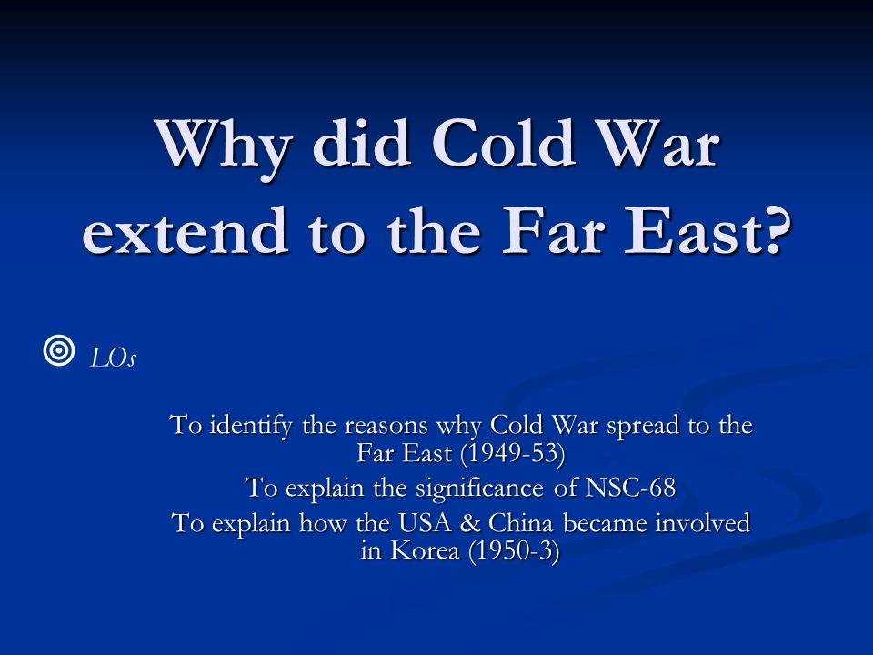 Why did Cold War extend to the Far East? To identify the reasons why Cold War spread to the Far East (1949-53) To explain the significance of NSC-68 T