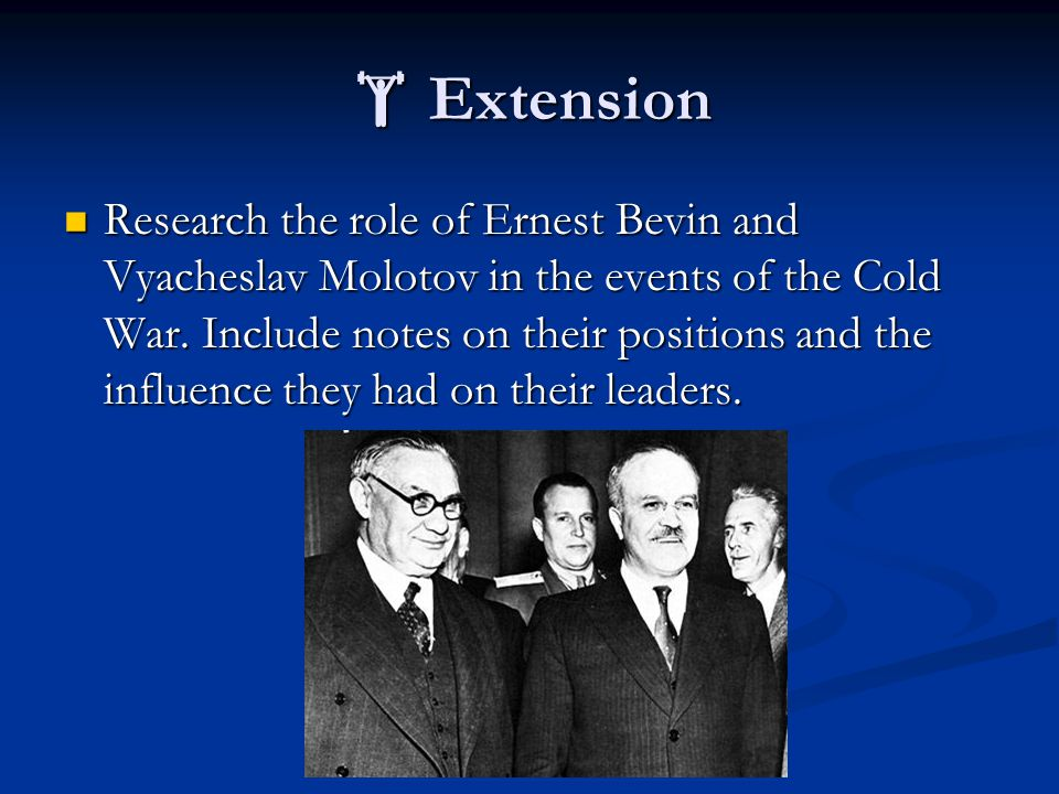  Extension Research the role of Ernest Bevin and Vyacheslav Molotov in the events of the Cold War. Include notes on their positions and the influence