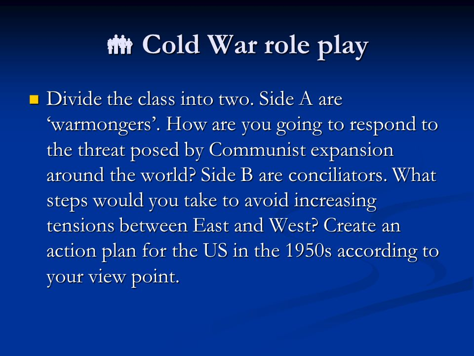  Cold War role play Divide the class into two. Side A are 'warmongers'. How are you going to respond to the threat posed by Communist expansion aroun