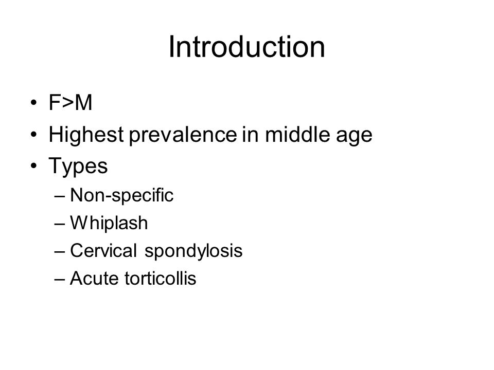Introduction F>M Highest prevalence in middle age Types –Non-specific –Whiplash –Cervical spondylosis –Acute torticollis