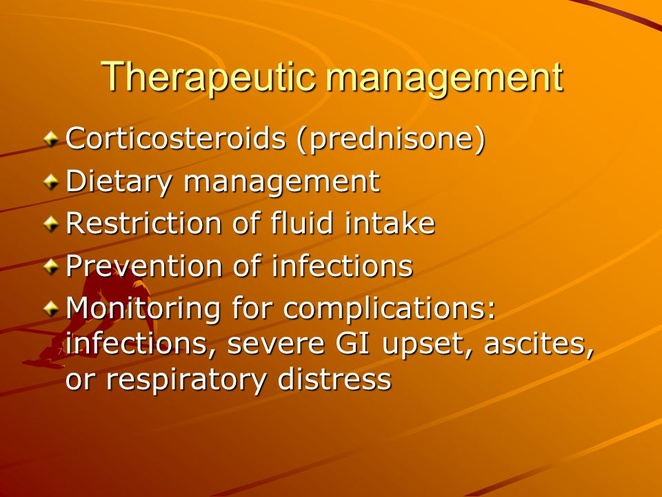 Therapeutic management Corticosteroids (prednisone) Dietary management Restriction of fluid intake Prevention of infections Monitoring for complicatio