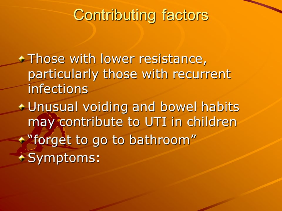 Contributing factors Those with lower resistance, particularly those with recurrent infections Unusual voiding and bowel habits may contribute to UTI