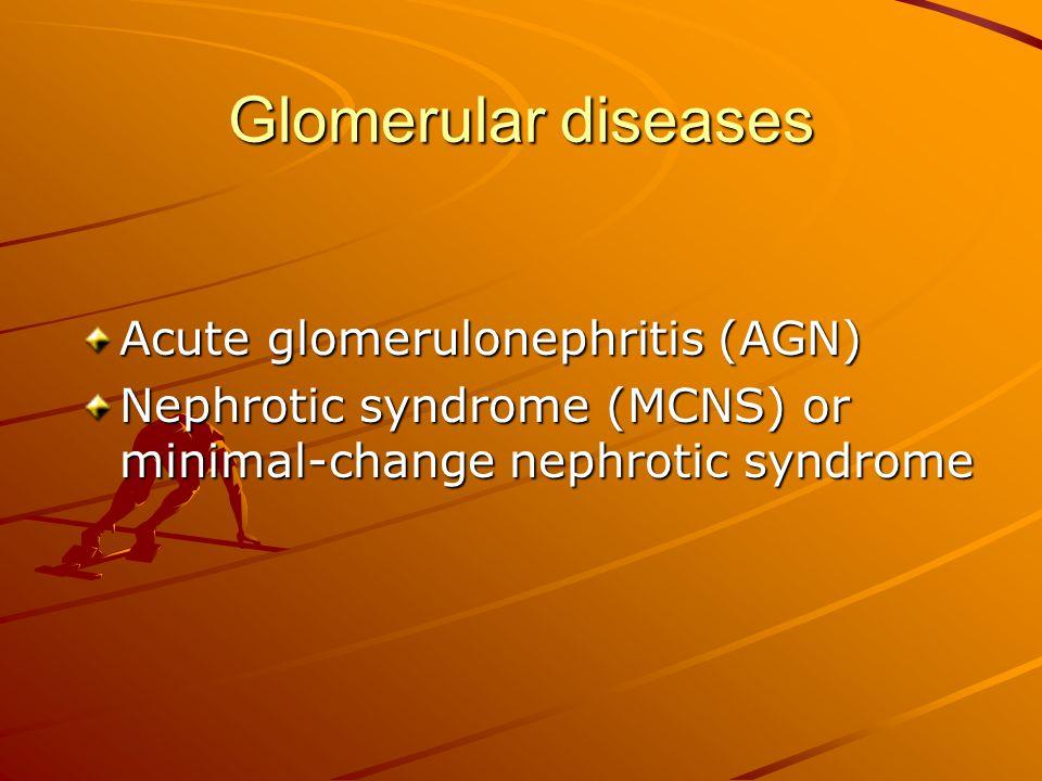 Glomerular diseases Acute glomerulonephritis (AGN) Nephrotic syndrome (MCNS) or minimal-change nephrotic syndrome