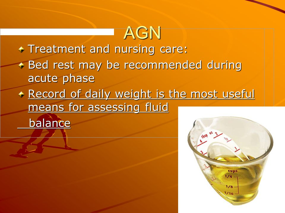 AGN Treatment and nursing care: Bed rest may be recommended during acute phase Record of daily weight is the most useful means for assessing fluid bal