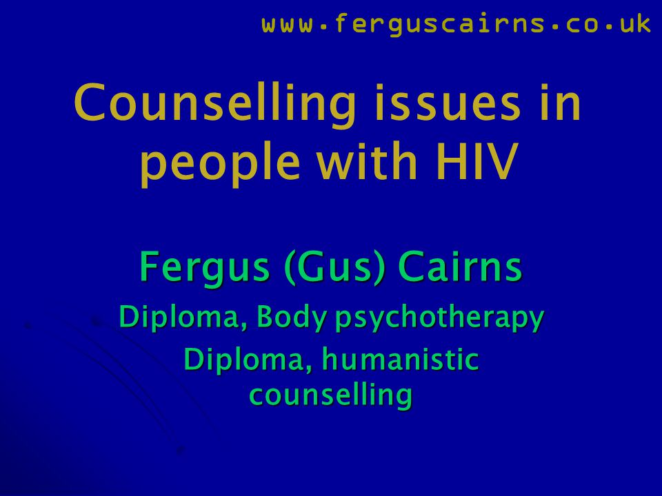 www.ferguscairns.co.uk Counselling issues in people with HIV Fergus (Gus) Cairns Diploma, Body psychotherapy Diploma, humanistic counselling