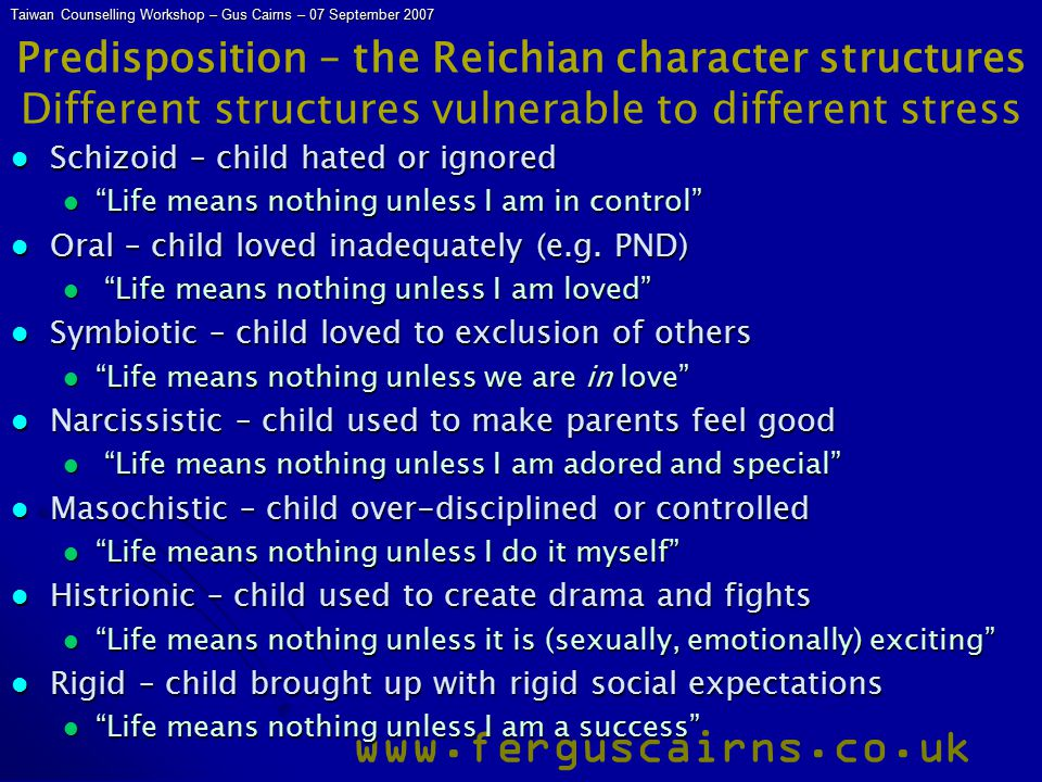 Taiwan Counselling Workshop – Gus Cairns – 07 September 2007 www.ferguscairns.co.uk Predisposition – the Reichian character structures Different structures vulnerable to different stress Schizoid – child hated or ignored Schizoid – child hated or ignored Life means nothing unless I am in control Life means nothing unless I am in control Oral – child loved inadequately (e.g.