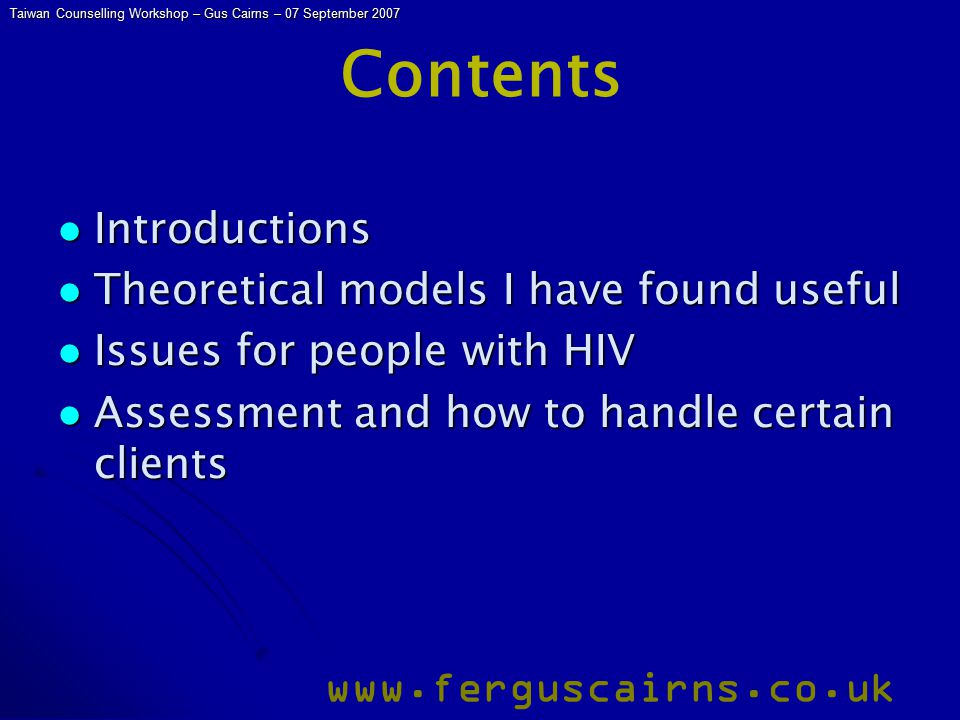 Taiwan Counselling Workshop – Gus Cairns – 07 September 2007 www.ferguscairns.co.uk Contents Introductions Introductions Theoretical models I have found useful Theoretical models I have found useful Issues for people with HIV Issues for people with HIV Assessment and how to handle certain clients Assessment and how to handle certain clients