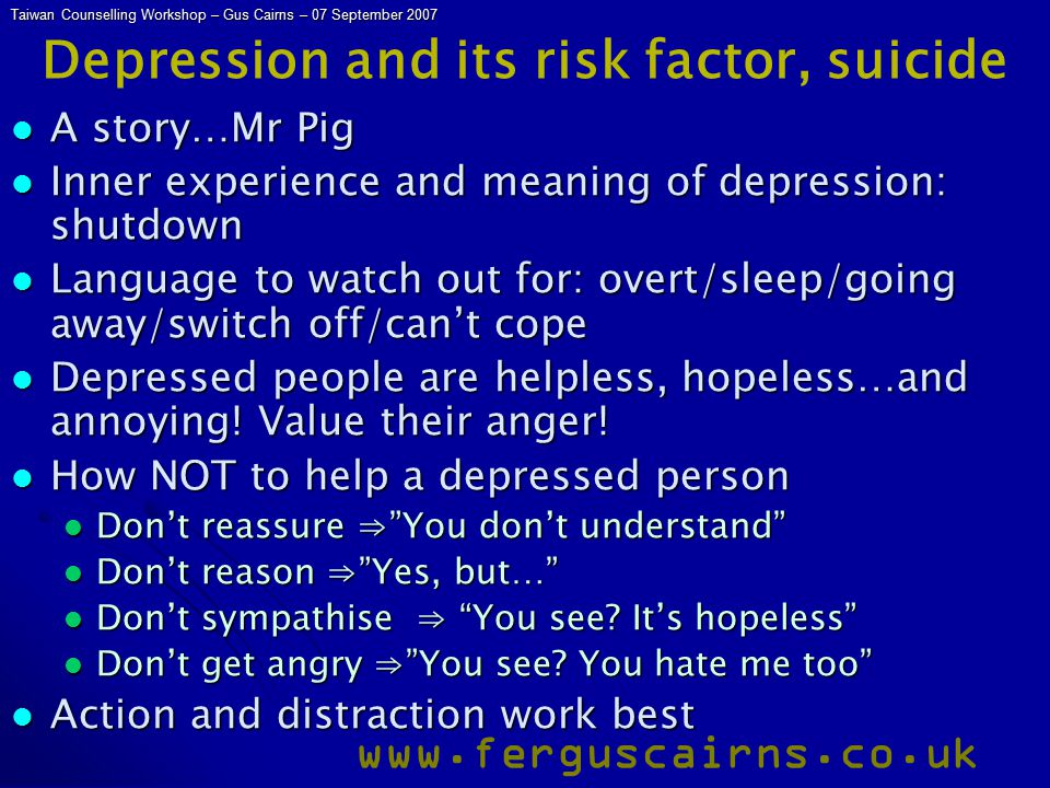 Taiwan Counselling Workshop – Gus Cairns – 07 September 2007 www.ferguscairns.co.uk Depression and its risk factor, suicide A story…Mr Pig A story…Mr Pig Inner experience and meaning of depression: shutdown Inner experience and meaning of depression: shutdown Language to watch out for: overt/sleep/going away/switch off/can't cope Language to watch out for: overt/sleep/going away/switch off/can't cope Depressed people are helpless, hopeless…and annoying.