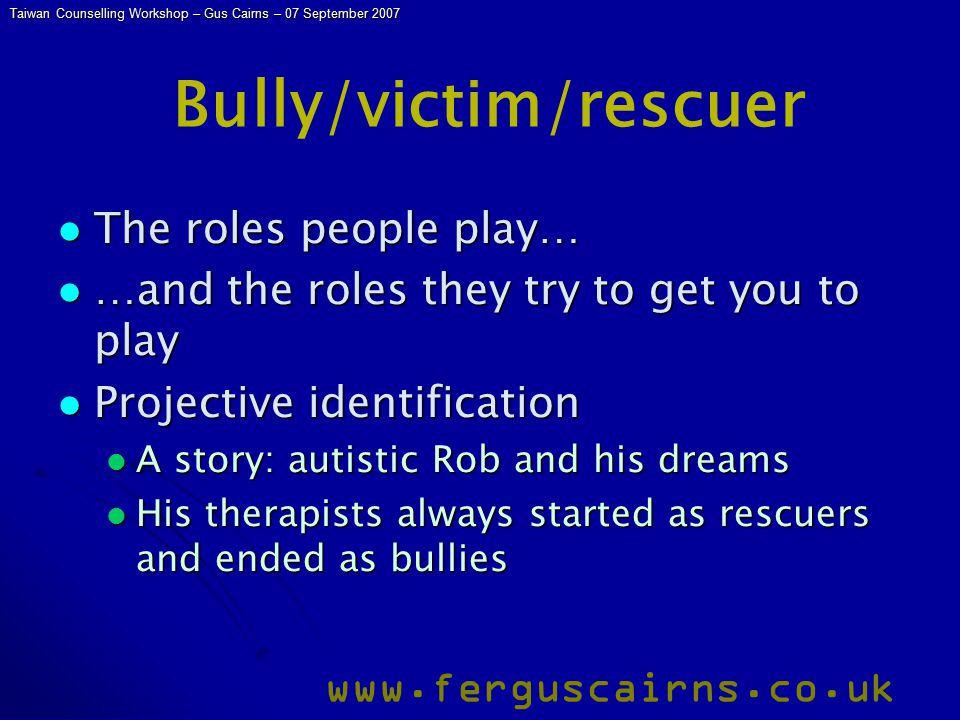 Taiwan Counselling Workshop – Gus Cairns – 07 September 2007 www.ferguscairns.co.uk Bully/victim/rescuer The roles people play… The roles people play… …and the roles they try to get you to play …and the roles they try to get you to play Projective identification Projective identification A story: autistic Rob and his dreams A story: autistic Rob and his dreams His therapists always started as rescuers and ended as bullies His therapists always started as rescuers and ended as bullies