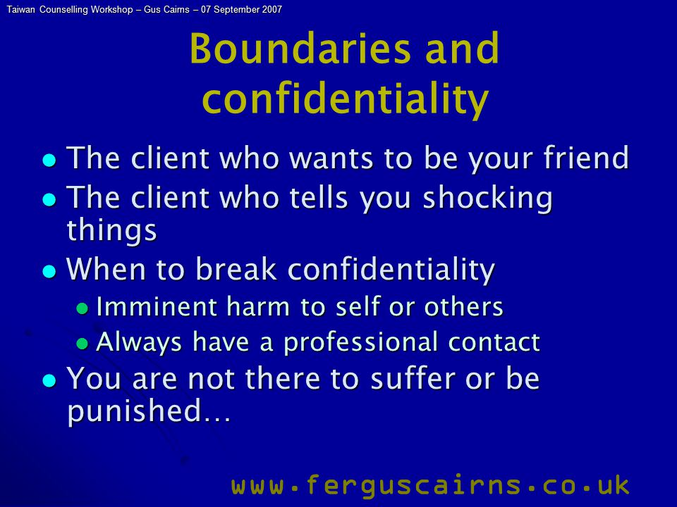 Taiwan Counselling Workshop – Gus Cairns – 07 September 2007 www.ferguscairns.co.uk Boundaries and confidentiality The client who wants to be your fri
