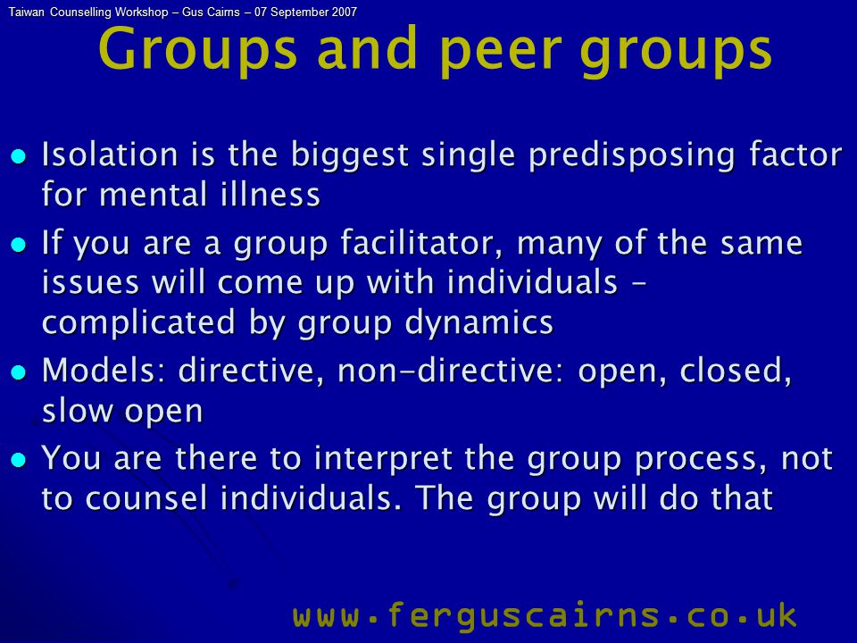 Taiwan Counselling Workshop – Gus Cairns – 07 September 2007 www.ferguscairns.co.uk Groups and peer groups Isolation is the biggest single predisposin