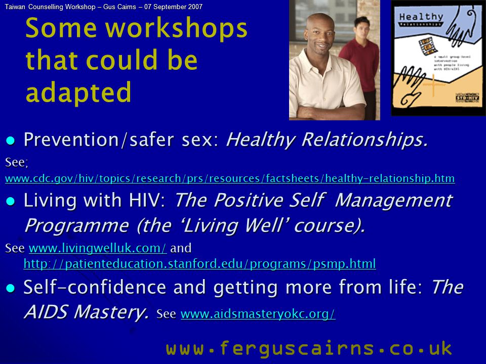 Taiwan Counselling Workshop – Gus Cairns – 07 September 2007 www.ferguscairns.co.uk Some workshops that could be adapted Prevention/safer sex: Healthy