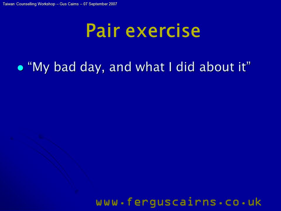 Taiwan Counselling Workshop – Gus Cairns – 07 September 2007 www.ferguscairns.co.uk Pair exercise My bad day, and what I did about it My bad day, and what I did about it