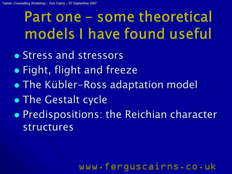 Taiwan Counselling Workshop – Gus Cairns – 07 September 2007 www.ferguscairns.co.uk Part one – some theoretical models I have found useful Stress and stressors Stress and stressors Fight, flight and freeze Fight, flight and freeze The Kübler-Ross adaptation model The Kübler-Ross adaptation model The Gestalt cycle The Gestalt cycle Predispositions: the Reichian character structures Predispositions: the Reichian character structures